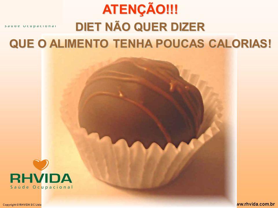 Copyright © RHVIDA S/C Ltda. www.rhvida.com.br ATENÇÃO!!! DIET NÃO QUER DIZER QUE O ALIMENTO TENHA POUCAS CALORIAS!