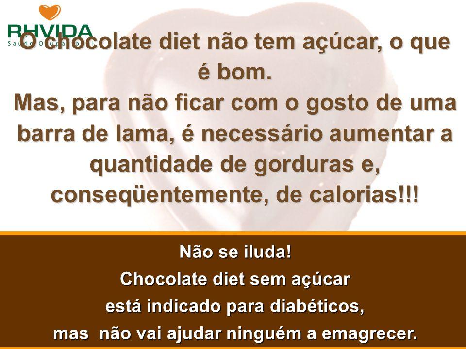 Copyright © RHVIDA S/C Ltda. www.rhvida.com.br O chocolate diet não tem açúcar, o que é bom. Mas, para não ficar com o gosto de uma barra de lama, é n