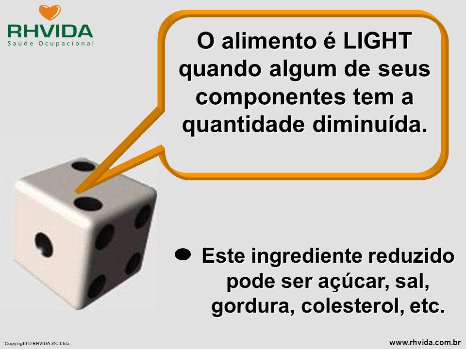 Copyright © RHVIDA S/C Ltda. www.rhvida.com.br O alimento é LIGHT quando algum de seus componentes tem a quantidade diminuída. Este ingrediente reduzi
