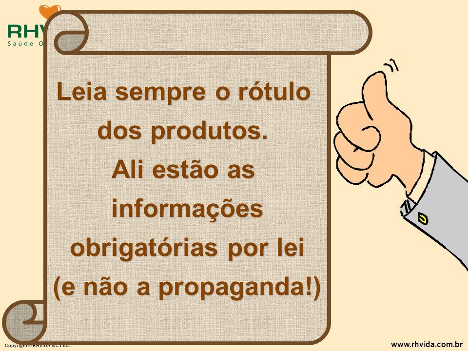 Copyright © RHVIDA S/C Ltda. www.rhvida.com.br Leia sempre o rótulo dos produtos. Ali estão as informações obrigatórias por lei (e não a propaganda!)
