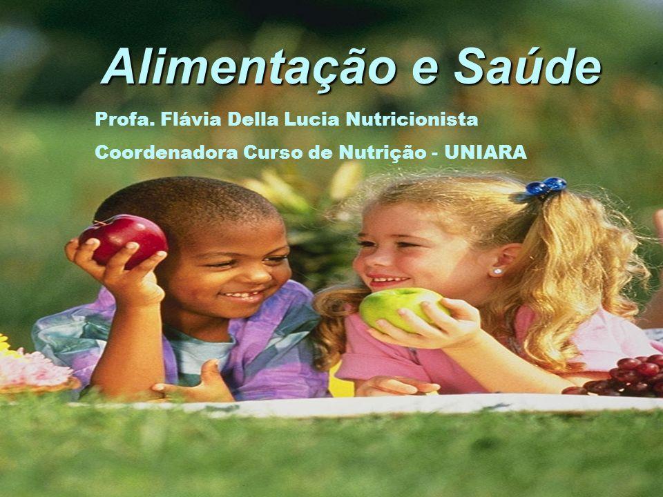 Alimentação e Saúde Alimentação e Saúde Profa. Flávia Della Lucia Nutricionista Coordenadora Curso de Nutrição - UNIARA