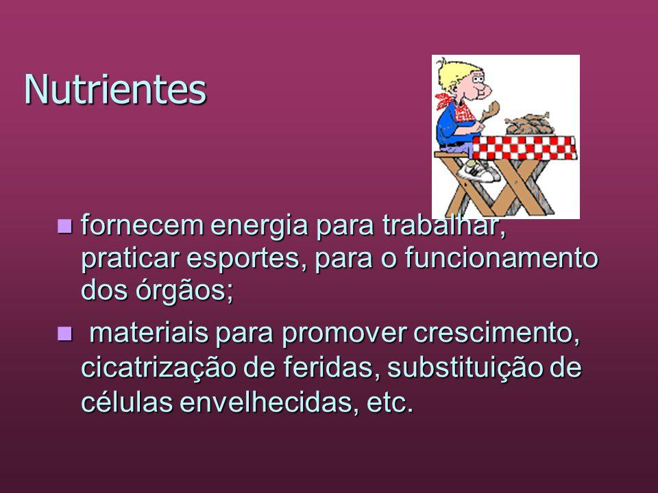 Nutrientes fornecem energia para trabalhar, praticar esportes, para o funcionamento dos órgãos; fornecem energia para trabalhar, praticar esportes, pa