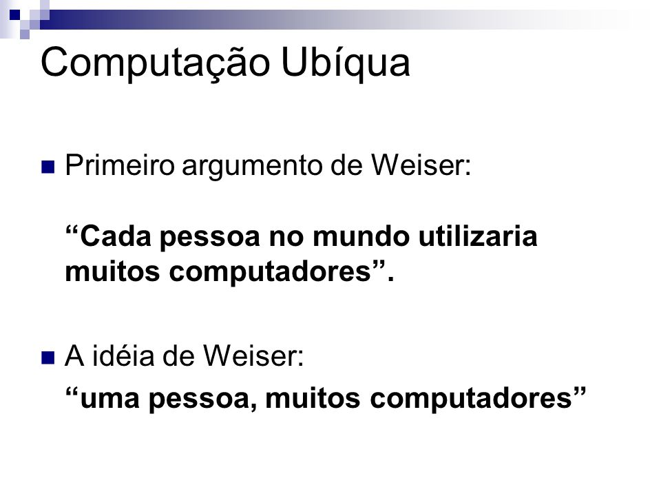 Computação Ubíqua Primeiro argumento de Weiser: Cada pessoa no mundo utilizaria muitos computadores. A idéia de Weiser: uma pessoa, muitos computadore