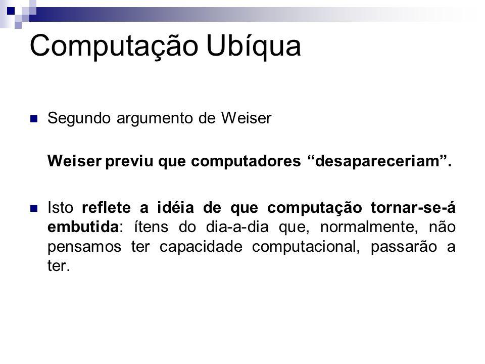 Computação Ubíqua Segundo argumento de Weiser Weiser previu que computadores desapareceriam. Isto reflete a idéia de que computação tornar-se-á embuti