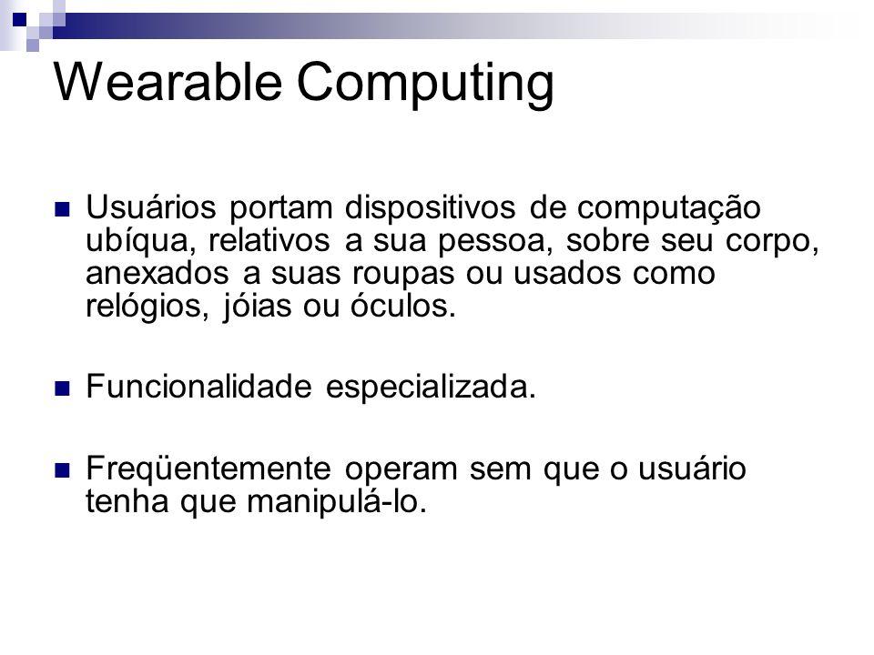 Wearable Computing Usuários portam dispositivos de computação ubíqua, relativos a sua pessoa, sobre seu corpo, anexados a suas roupas ou usados como r