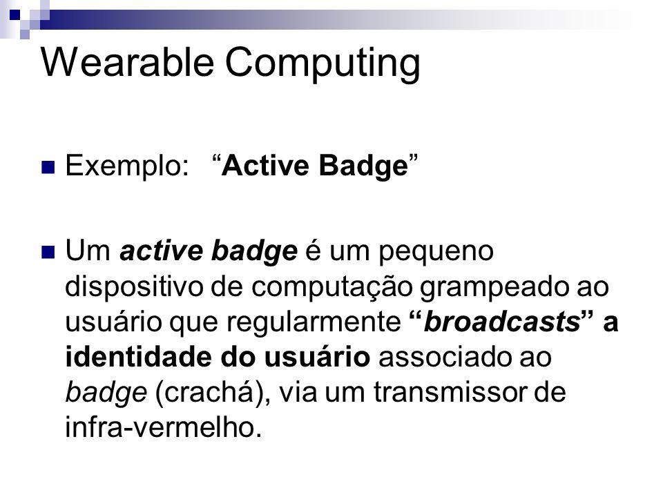 Wearable Computing Exemplo: Active Badge Um active badge é um pequeno dispositivo de computação grampeado ao usuário que regularmente broadcasts a ide