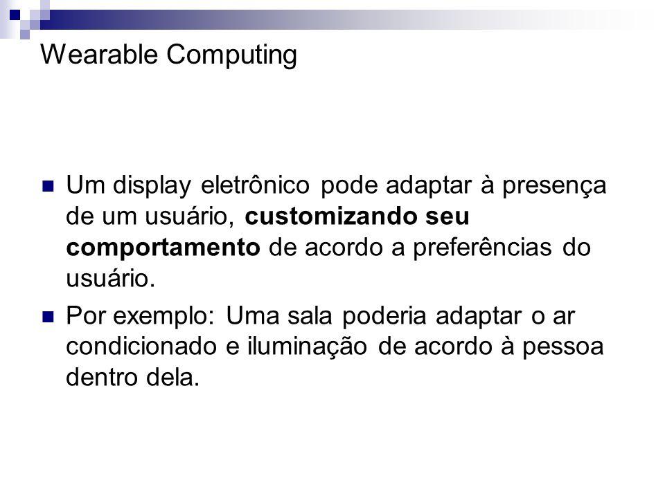 Wearable Computing Um display eletrônico pode adaptar à presença de um usuário, customizando seu comportamento de acordo a preferências do usuário. Po