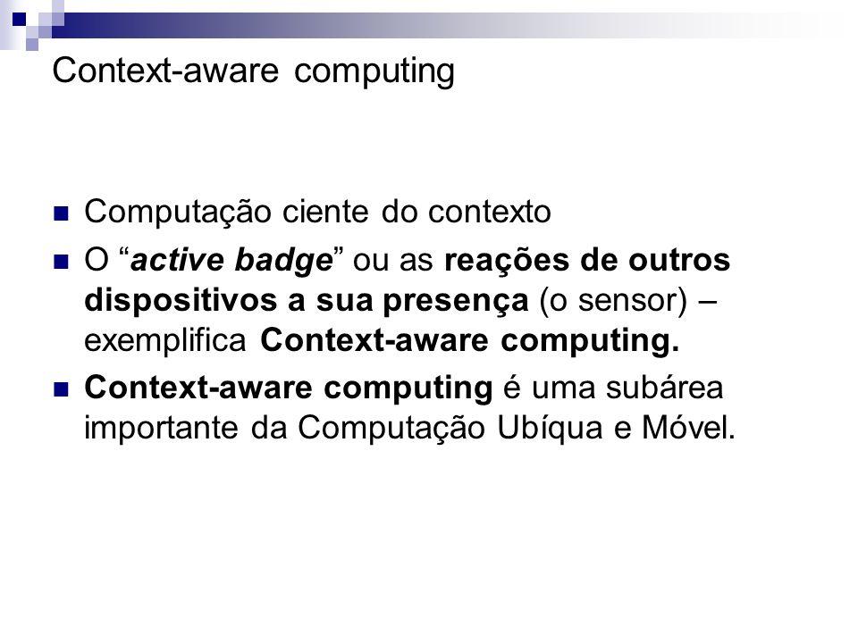 Context-aware computing Computação ciente do contexto O active badge ou as reações de outros dispositivos a sua presença (o sensor) – exemplifica Cont