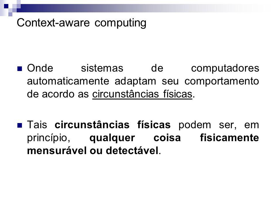 Context-aware computing Onde sistemas de computadores automaticamente adaptam seu comportamento de acordo as circunstâncias físicas. Tais circunstânci