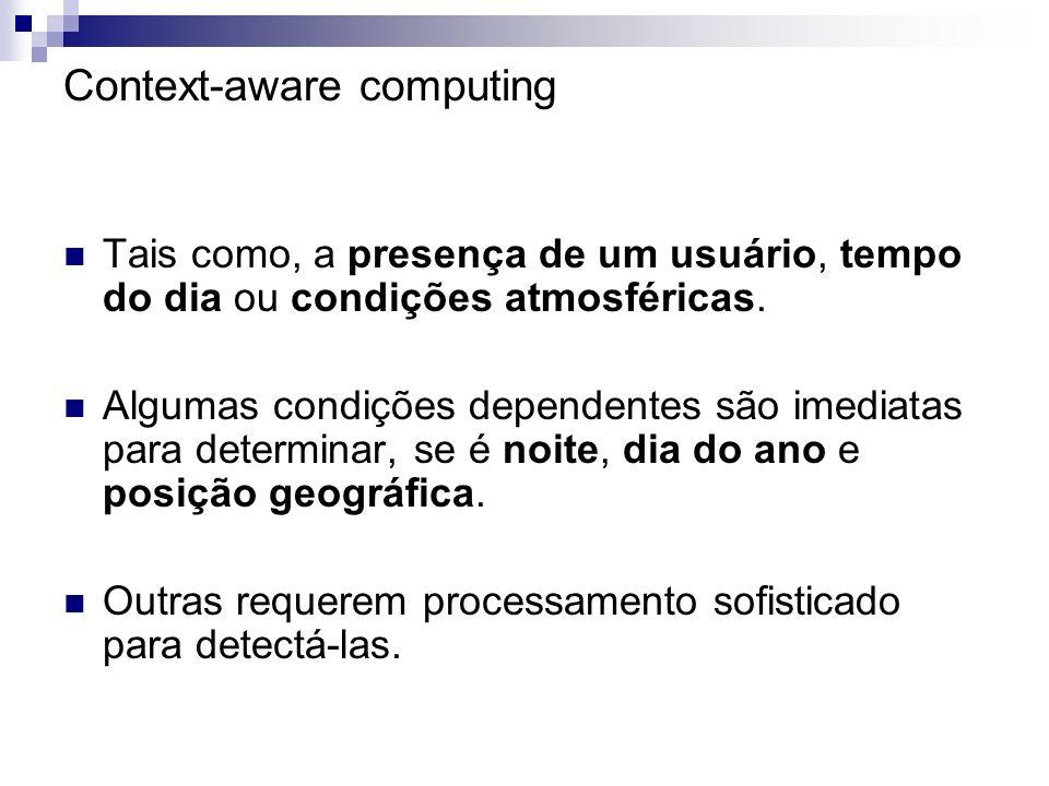 Context-aware computing Tais como, a presença de um usuário, tempo do dia ou condições atmosféricas. Algumas condições dependentes são imediatas para