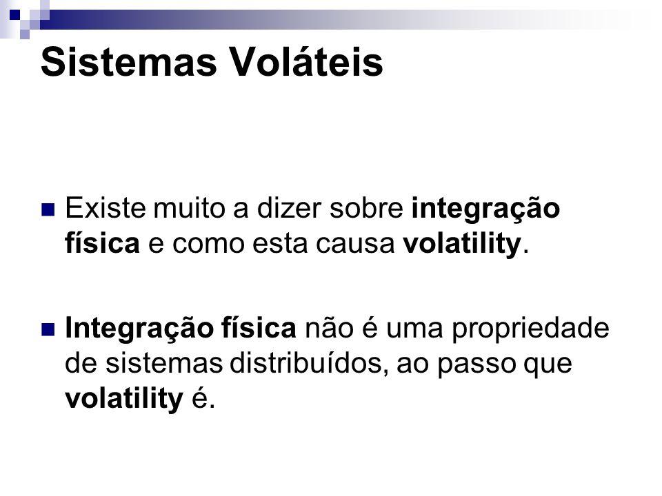 Sistemas Voláteis Existe muito a dizer sobre integração física e como esta causa volatility. Integração física não é uma propriedade de sistemas distr