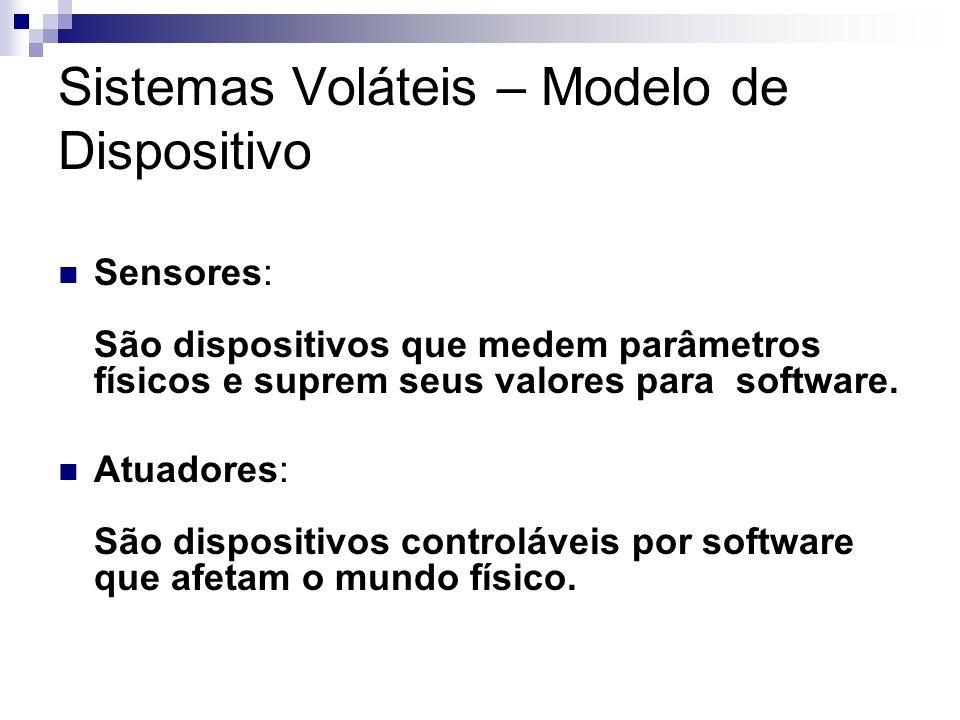 Sistemas Voláteis – Modelo de Dispositivo Sensores: São dispositivos que medem parâmetros físicos e suprem seus valores para software. Atuadores: São