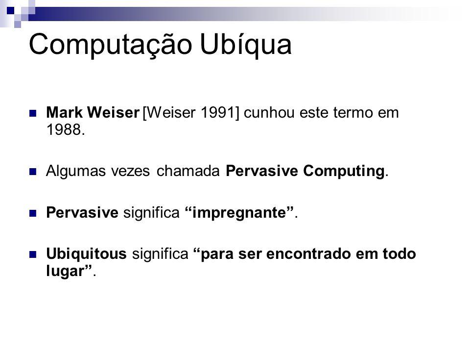 Computação Ubíqua Mark Weiser [Weiser 1991] cunhou este termo em 1988. Algumas vezes chamada Pervasive Computing. Pervasive significa impregnante. Ubi