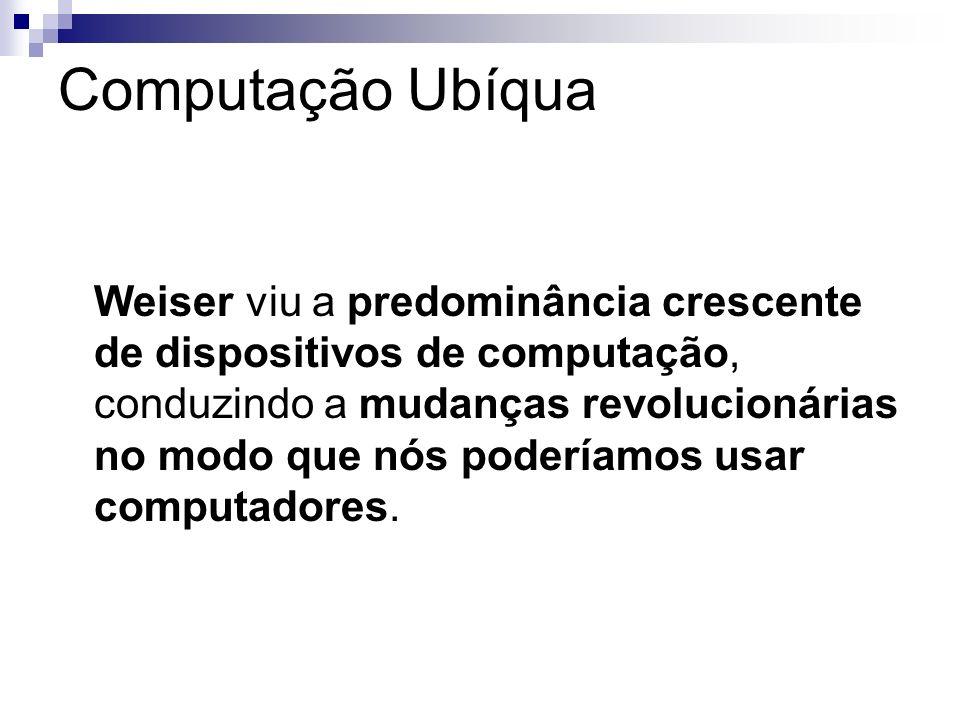 Computação Ubíqua Weiser viu a predominância crescente de dispositivos de computação, conduzindo a mudanças revolucionárias no modo que nós poderíamos