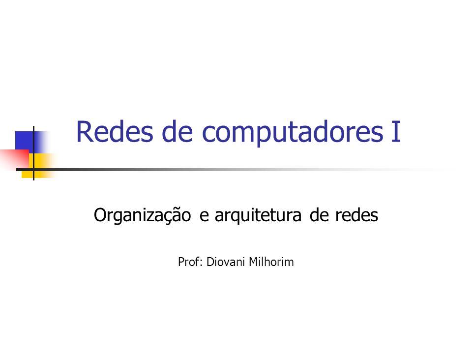 Redes de computadores I Organização e arquitetura de redes Prof: Diovani Milhorim