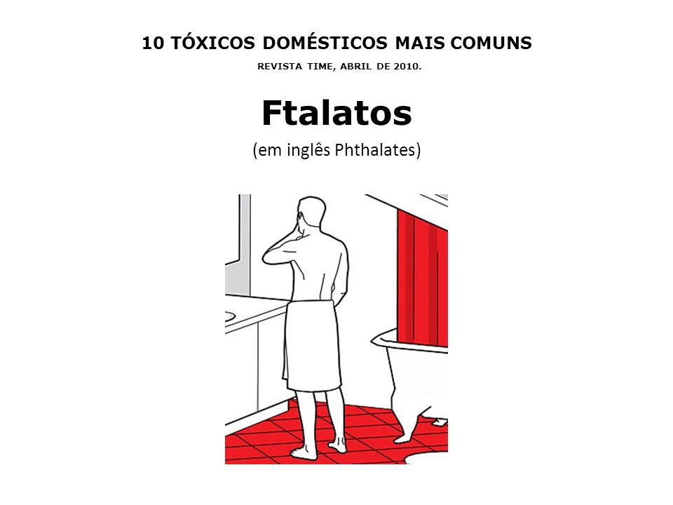 10 TÓXICOS DOMÉSTICOS MAIS COMUNS REVISTA TIME, ABRIL DE 2010. Ftalatos (em inglês Phthalates)
