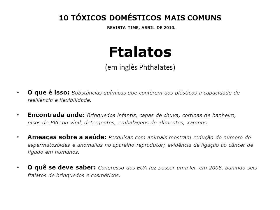 10 TÓXICOS DOMÉSTICOS MAIS COMUNS REVISTA TIME, ABRIL DE 2010. Ftalatos (em inglês Phthalates) O que é isso: Substâncias químicas que conferem aos plá