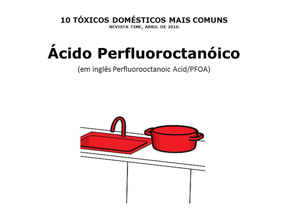 10 TÓXICOS DOMÉSTICOS MAIS COMUNS REVISTA TIME, ABRIL DE 2010. Ácido Perfluoroctanóico (em inglês Perfluorooctanoic Acid/PFOA)