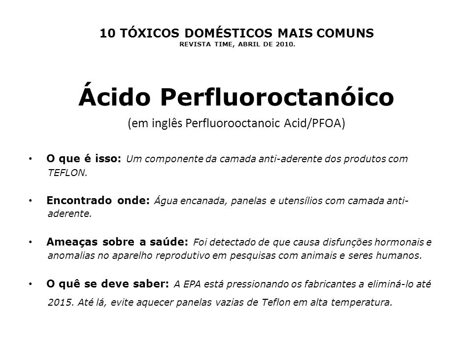 10 TÓXICOS DOMÉSTICOS MAIS COMUNS REVISTA TIME, ABRIL DE 2010. Ácido Perfluoroctanóico (em inglês Perfluorooctanoic Acid/PFOA) O que é isso: Um compon