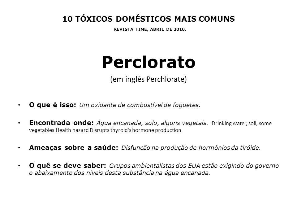 10 TÓXICOS DOMÉSTICOS MAIS COMUNS REVISTA TIME, ABRIL DE 2010. Perclorato (em inglês Perchlorate) O que é isso: Um oxidante de combustível de foguetes