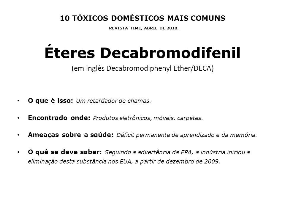 10 TÓXICOS DOMÉSTICOS MAIS COMUNS REVISTA TIME, ABRIL DE 2010. Éteres Decabromodifenil (em inglês Decabromodiphenyl Ether/DECA) O que é isso: Um retar