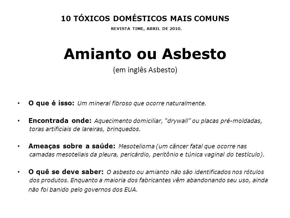 10 TÓXICOS DOMÉSTICOS MAIS COMUNS REVISTA TIME, ABRIL DE 2010. Amianto ou Asbesto (em inglês Asbesto) O que é isso: Um mineral fibroso que ocorre natu