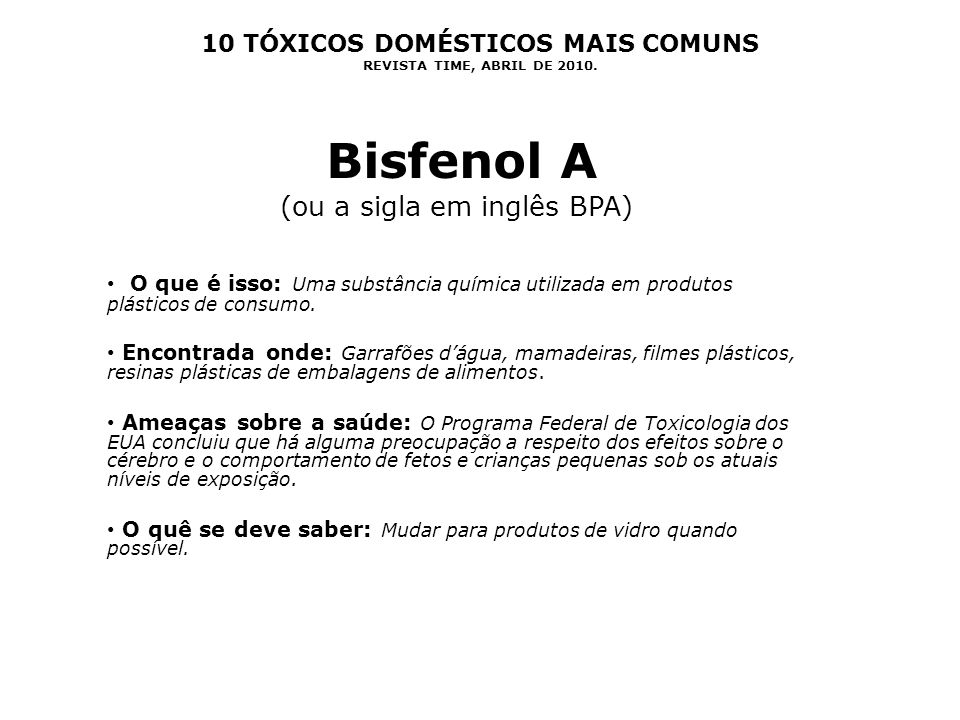 10 TÓXICOS DOMÉSTICOS MAIS COMUNS REVISTA TIME, ABRIL DE 2010. Bisfenol A (ou a sigla em inglês BPA) O que é isso: Uma substância química utilizada em