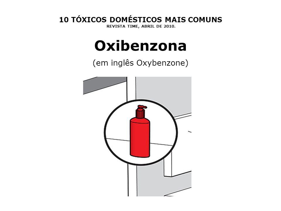 10 TÓXICOS DOMÉSTICOS MAIS COMUNS REVISTA TIME, ABRIL DE 2010. Oxibenzona (em inglês Oxybenzone)