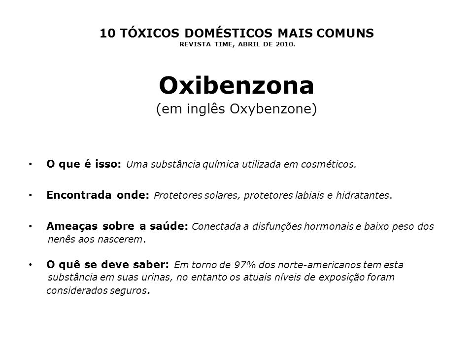 10 TÓXICOS DOMÉSTICOS MAIS COMUNS REVISTA TIME, ABRIL DE 2010. Oxibenzona (em inglês Oxybenzone) O que é isso: Uma substância química utilizada em cos