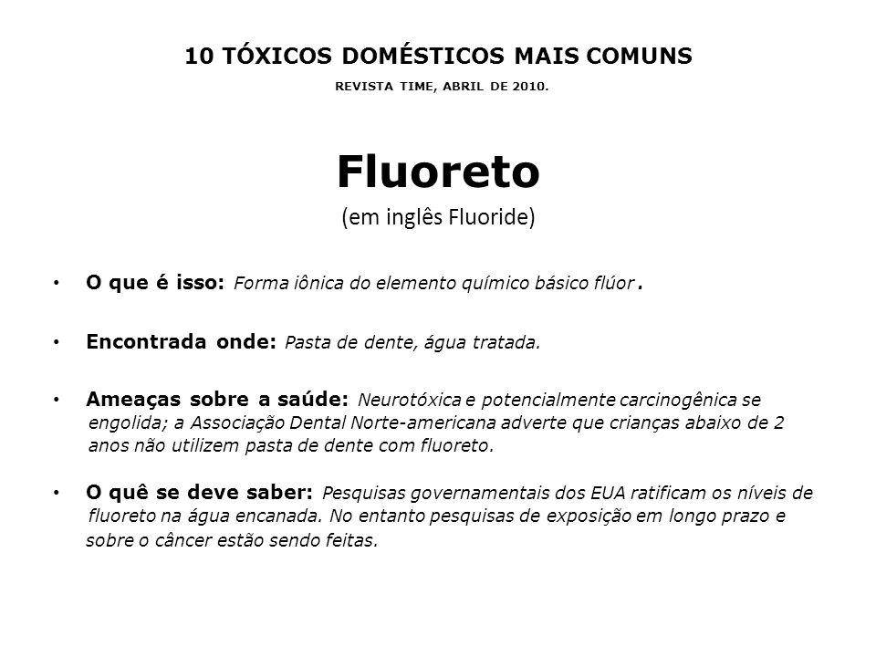 10 TÓXICOS DOMÉSTICOS MAIS COMUNS REVISTA TIME, ABRIL DE 2010. Fluoreto (em inglês Fluoride) O que é isso: Forma iônica do elemento químico básico flú