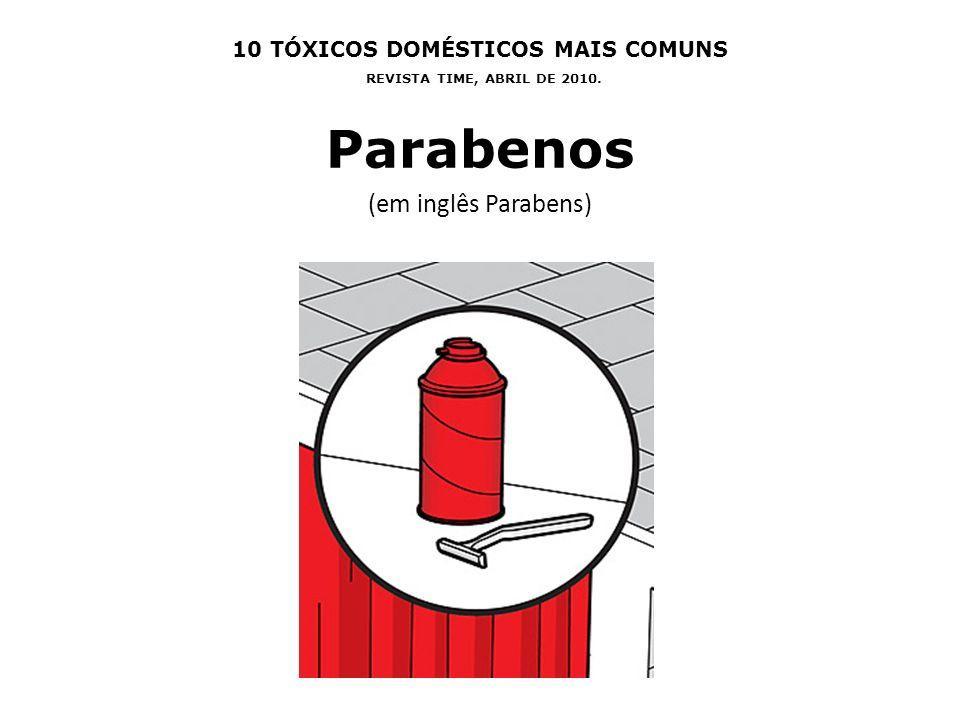10 TÓXICOS DOMÉSTICOS MAIS COMUNS REVISTA TIME, ABRIL DE 2010. Parabenos (em inglês Parabens)