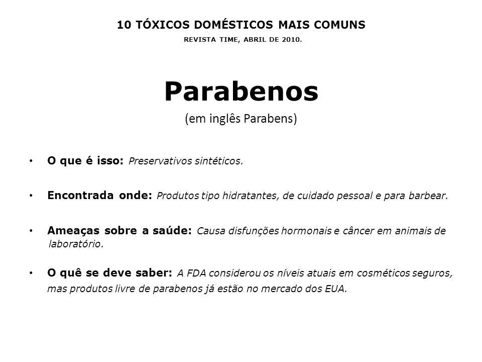 10 TÓXICOS DOMÉSTICOS MAIS COMUNS REVISTA TIME, ABRIL DE 2010. Parabenos (em inglês Parabens) O que é isso: Preservativos sintéticos. Encontrada onde:
