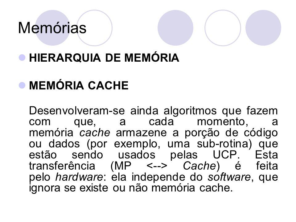 Memórias HIERARQUIA DE MEMÓRIA MEMÓRIA CACHE Desenvolveram-se ainda algoritmos que fazem com que, a cada momento, a memória cache armazene a porção de código ou dados (por exemplo, uma sub-rotina) que estão sendo usados pelas UCP.