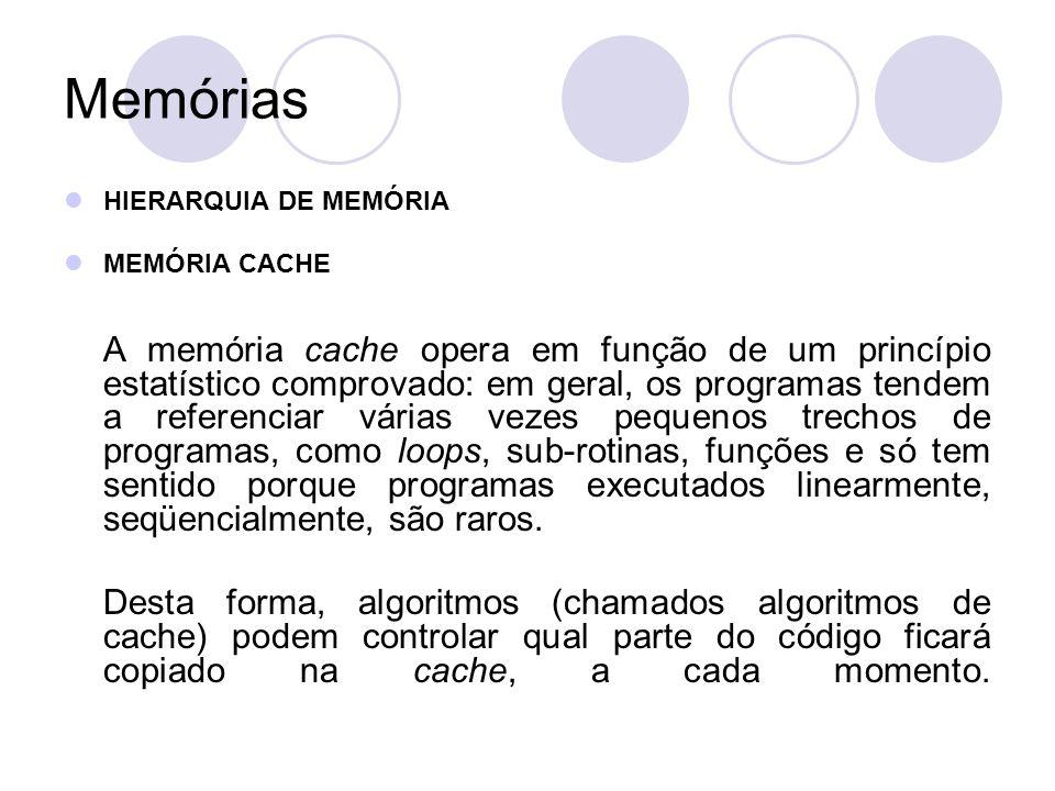 Memórias HIERARQUIA DE MEMÓRIA MEMÓRIA CACHE A memória cache opera em função de um princípio estatístico comprovado: em geral, os programas tendem a referenciar várias vezes pequenos trechos de programas, como loops, sub-rotinas, funções e só tem sentido porque programas executados linearmente, seqüencialmente, são raros.
