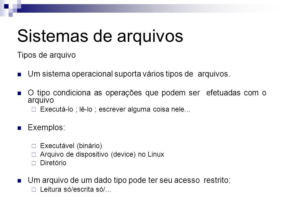 Sistemas de arquivos Tipos de arquivo Um sistema operacional suporta vários tipos de arquivos. O tipo condiciona as operações que podem ser efetuadas