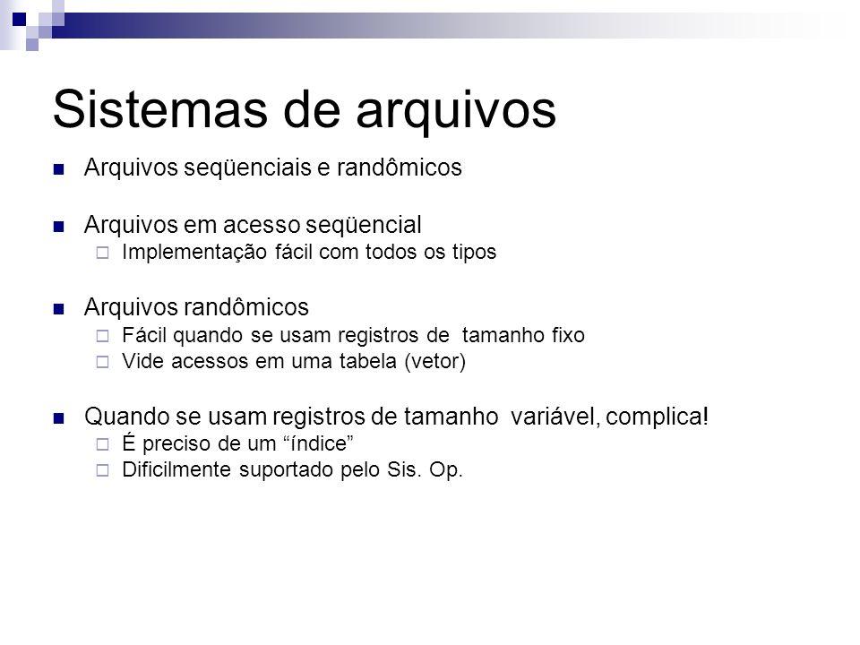 Sistemas de arquivos Arquivos seqüenciais e randômicos Arquivos em acesso seqüencial Implementação fácil com todos os tipos Arquivos randômicos Fácil