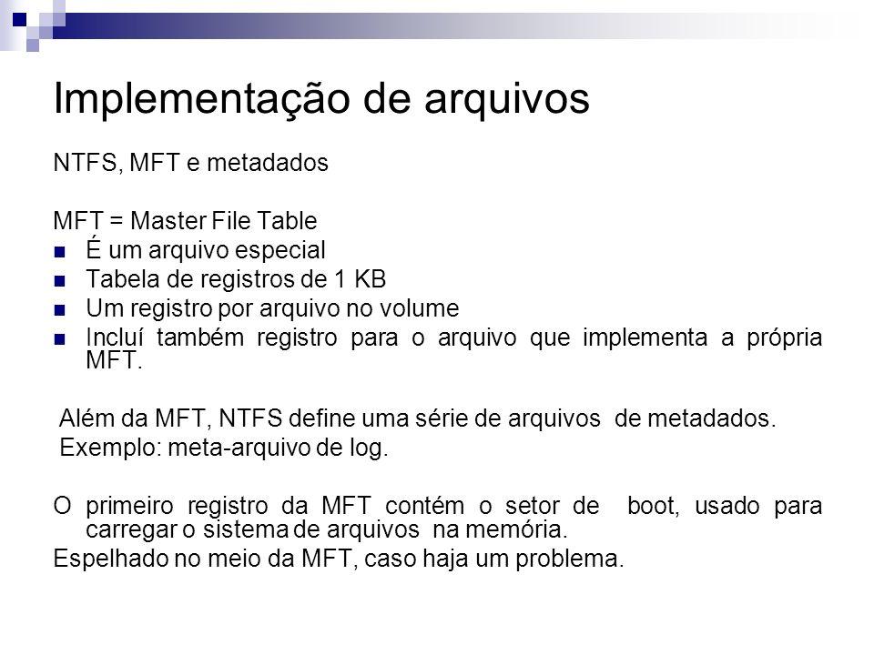 Implementação de arquivos NTFS, MFT e metadados MFT = Master File Table É um arquivo especial Tabela de registros de 1 KB Um registro por arquivo no volume Incluí também registro para o arquivo que implementa a própria MFT.