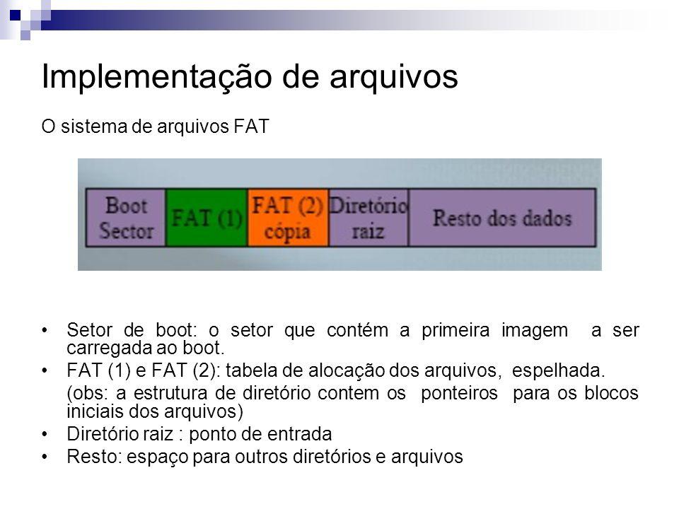 Implementação de arquivos O sistema de arquivos FAT Setor de boot: o setor que contém a primeira imagem a ser carregada ao boot.