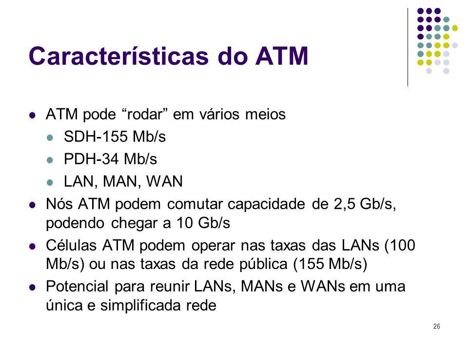 26 Características do ATM ATM pode rodar em vários meios SDH-155 Mb/s PDH-34 Mb/s LAN, MAN, WAN Nós ATM podem comutar capacidade de 2,5 Gb/s, podendo