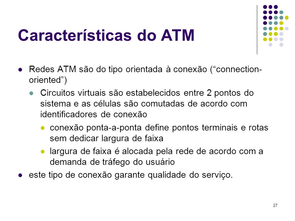 27 Características do ATM Redes ATM são do tipo orientada à conexão (connection- oriented) Circuitos virtuais são estabelecidos entre 2 pontos do sist