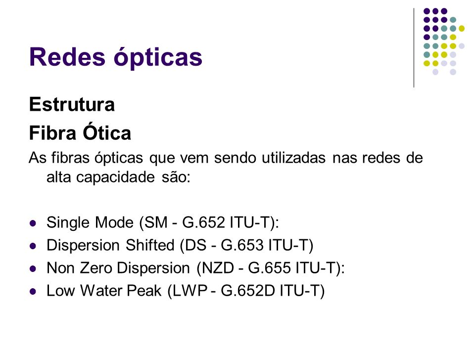 Redes ópticas Estrutura Fibra Ótica As fibras ópticas que vem sendo utilizadas nas redes de alta capacidade são: Single Mode (SM - G.652 ITU-T): Dispe
