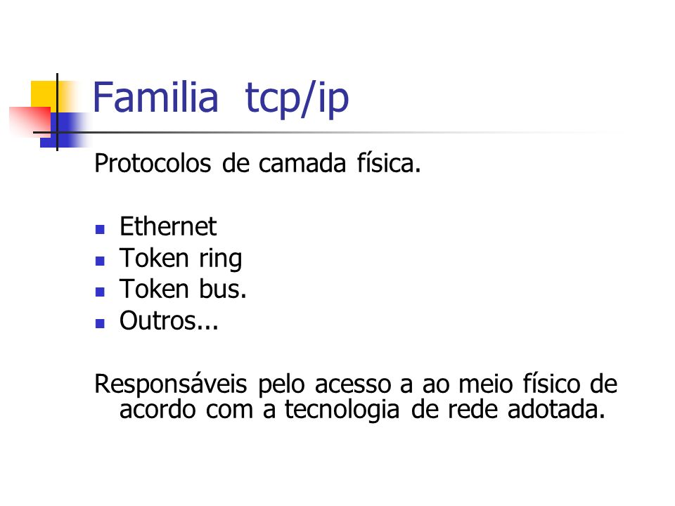 Protocolos de camada física. Ethernet Token ring Token bus. Outros... Responsáveis pelo acesso a ao meio físico de acordo com a tecnologia de rede ado