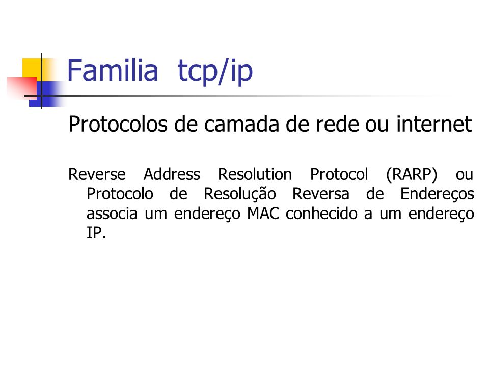 Familia tcp/ip Protocolos de camada de rede ou internet Reverse Address Resolution Protocol (RARP) ou Protocolo de Resolução Reversa de Endereços asso