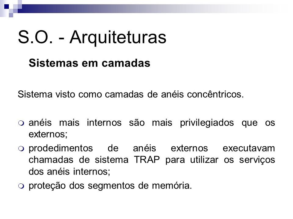 S.O. - Arquiteturas Sistemas em camadas Sistema visto como camadas de anéis concêntricos. anéis mais internos são mais privilegiados que os externos;