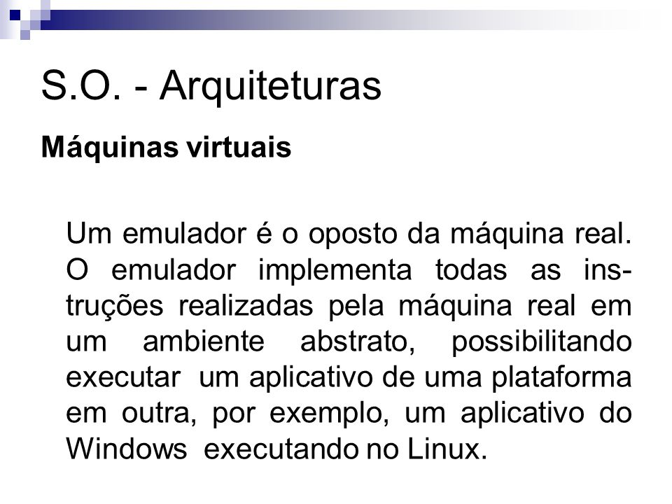 S.O. - Arquiteturas Máquinas virtuais Um emulador é o oposto da máquina real. O emulador implementa todas as ins- truções realizadas pela máquina real