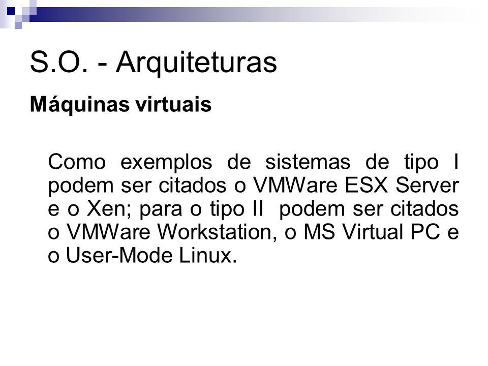 S.O. - Arquiteturas Máquinas virtuais Como exemplos de sistemas de tipo I podem ser citados o VMWare ESX Server e o Xen; para o tipo II podem ser cita