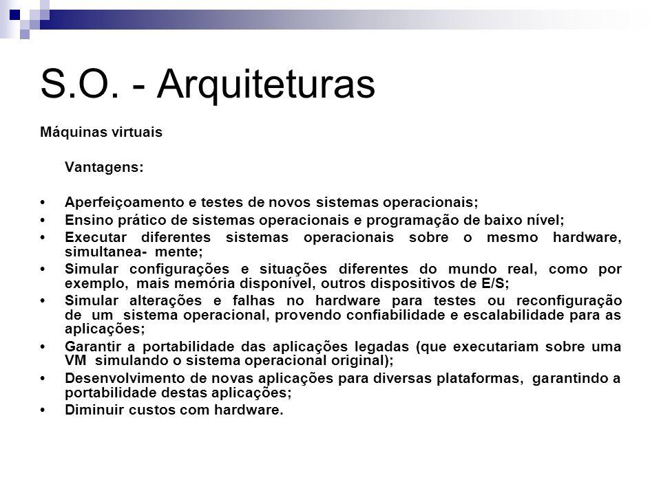 S.O. - Arquiteturas Máquinas virtuais Vantagens: Aperfeiçoamento e testes de novos sistemas operacionais; Ensino prático de sistemas operacionais e pr