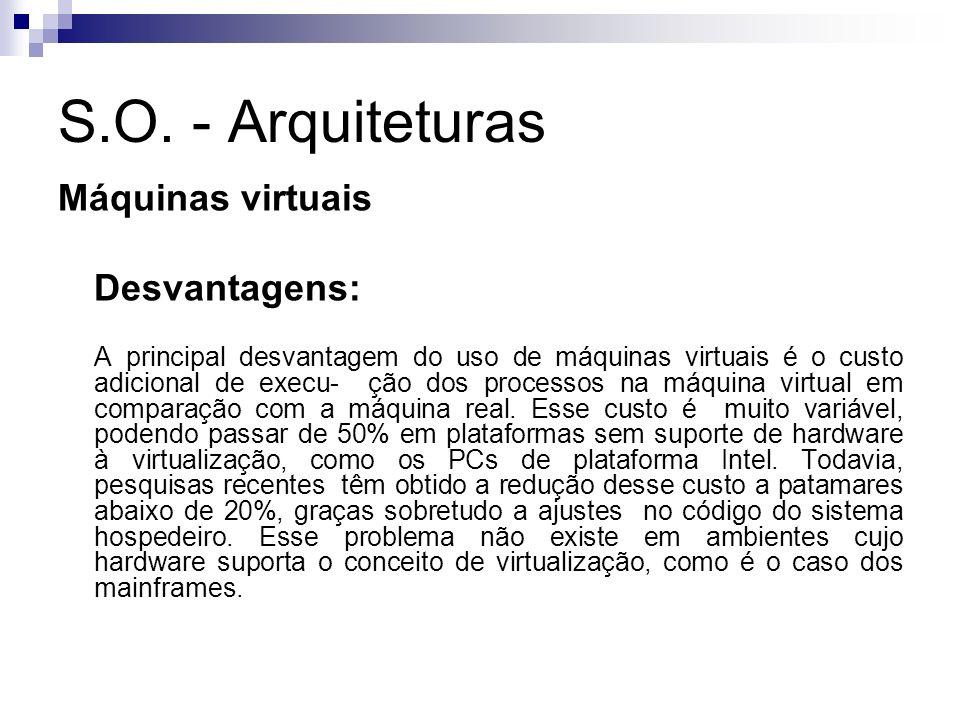 S.O. - Arquiteturas Máquinas virtuais Desvantagens: A principal desvantagem do uso de máquinas virtuais é o custo adicional de execu- ção dos processo