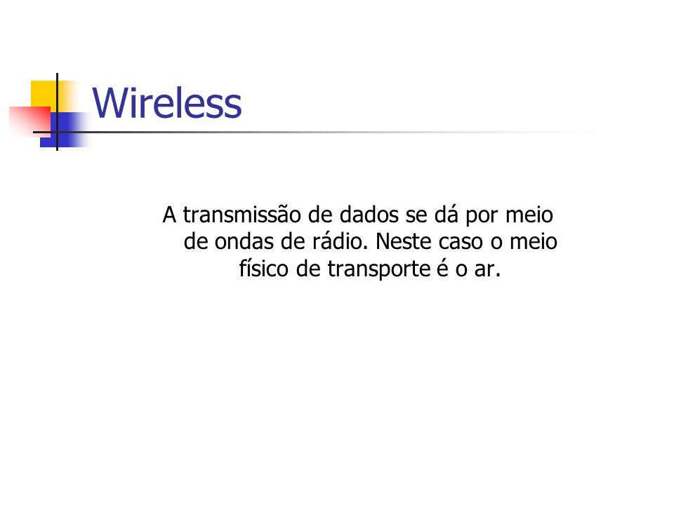 Wireless A transmissão de dados se dá por meio de ondas de rádio. Neste caso o meio físico de transporte é o ar.