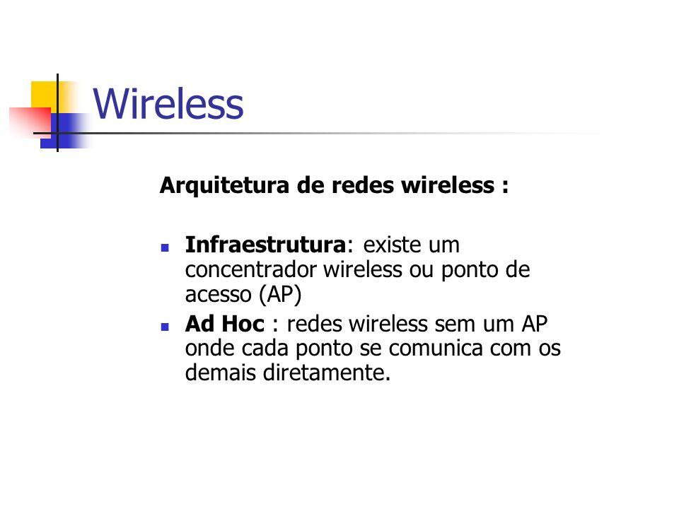 Wireless Arquitetura de redes wireless : Infraestrutura: existe um concentrador wireless ou ponto de acesso (AP) Ad Hoc : redes wireless sem um AP ond
